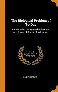 The Biological Problem of To-Day: Preformation or Epigenesis? the Basis of a Theory of Organic Development - Hertwig, Oscar