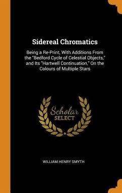 Sidereal Chromatics: Being a Re-Print, with Additions from the Bedford Cycle of Celestial Objects, and Its Hartwell Continuation, on the Co - Smyth, William Henry
