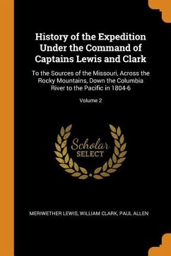 History of the Expedition Under the Command of Captains Lewis and Clark: To the Sources of the Missouri, Across the Rocky Mountains, Down the Columbia - Lewis, Meriwether; Clark, William; Allen, Paul