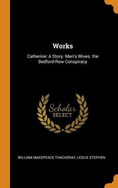 Works: Catherine: A Story. Men's Wives. the Bedford-Row Conspiracy - Thackeray, William Makepeace; Stephen, Leslie