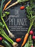 Kochbuch: Die ganze Pflanze. 60 geniale vegetarische Rezepte zu allen essbaren Teilen von Obst und Gemüse. Zero-Waste-Küche ohne Reste. Plus Infos zu Aufbewahrung, Lagerung und nachhaltigem Einkaufen