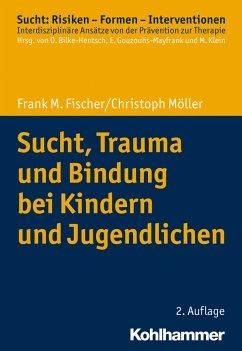 Sucht, Trauma und Bindung bei Kindern und Jugendlichen - Fischer, Frank M.;Möller, Christoph