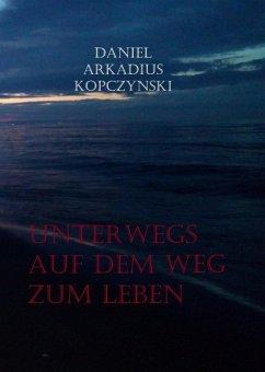 Unterwegs auf dem Weg zum Leben (eBook, ePUB) - Kopczynski, Daniel Arkadius