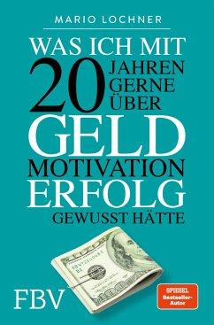 Was ich mit 20 Jahren gerne über Geld, Motivation, Erfolg gewusst hätte - Lochner, Mario