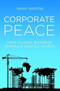 Corporate Peace: How Global Business Shapes a Hostile World - Martin, Mary