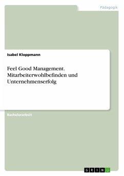 Feel Good Management. Mitarbeiterwohlbefinden und Unternehmenserfolg