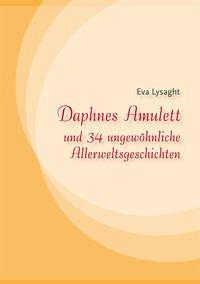 Daphnes Amulett und 34 ungewöhnliche Allerweltsgeschichten