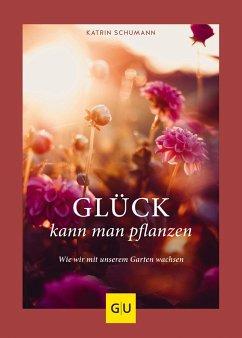 Glück kann man pflanzen - Schumann, Katrin