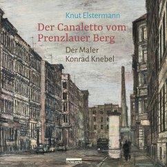 Der Canaletto vom Prenzlauer Berg - Elstermann, Knut