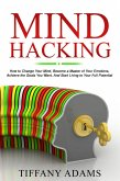 Mind Hacking: How to Change Your Mind, Become a Master of Your Emotions, Achieve the Goals You Want, & Start Living to Your Full Potential (eBook, ePUB)