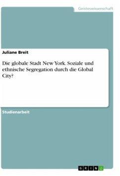Die globale Stadt New York. Soziale und ethnische Segregation durch die Global City? - Breit, Juliane