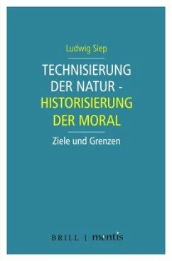 Technisierung der Natur - Historisierung der Moral - Siep, Ludwig