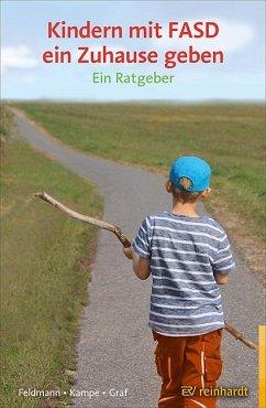 Kindern mit FASD ein Zuhause geben - Feldmann, Reinhold;Kampe, Martina;Graf, Erwin