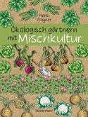 Ökologisch gärtnern mit Mischkultur. Für einen gesunden und nachhaltigen Garten. Anbau, Aussaat, Ernte ohne Insektengifte und Kunstdünger. Mit Tabellen, welche Pflanzen zueinander passen, sowie die besten Vor- und Nachkulturen (eBook, ePUB)