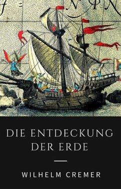 Die Entdeckung der Erde - Wie Christoph Kolumbus, James Cook, Francis Drake und andere große Entdecker die Kontinente erschlossen (eBook, ePUB) - Cremer, Wilhelm