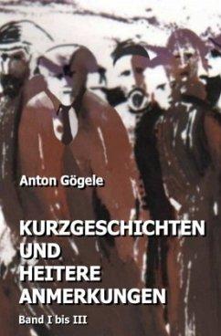 Kurzgeschichten und heitere Anmerkungen Band I bis III - Gögele, Anton