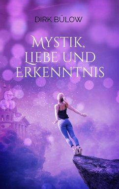 Mystik, Liebe und Erkenntnis - Bülow, Dirk