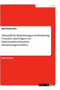 Namentliche Abstimmungen im Bundestag. Ursachen und Folgen von fraktionsabweichendem Abstimmungsverhalten