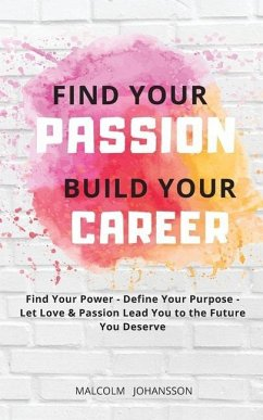 Find Your Passion Build Your Career: Find your Power - Define your Purpose - Let Love & Passion lead you to the Future you Deserve - Johansson, Malcolm