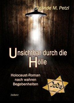 Unsichtbar durch die Hölle - Holocaust-Roman nach wahren Begebenheiten - Petzl, Siglinde M.