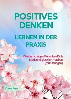POSITIVES DENKEN LERNEN IN DER PRAXIS! Wie die richtigen Gedanken Dich stark und glücklich machen (eBook, ePUB) - Sieger, Cosima