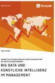Big Data und künstliche Intelligenz im Management. Disruptive Technologien als Erfolgsfaktor für die Entscheidungsfindung
