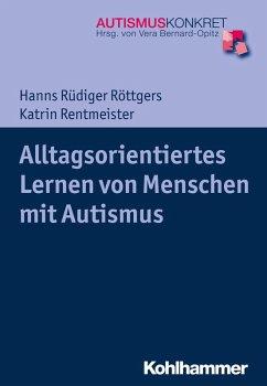 Alltagsorientiertes Lernen von Menschen mit Autismus (eBook, PDF) - Röttgers, Hanns Rüdiger; Rentmeister, Katrin