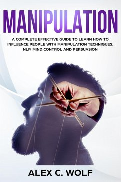 Manipulation: A Complete Effective Guide to Learn How to Influence People with Manipulation Techniques, NLP, Mind Control and Persuasion (eBook, ePUB) - Wolf, Alex C.