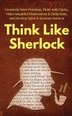 Think Like Sherlock: Creatively Solve Problems, Think with Clarity, Make Insightful Observations & Deductions, and Develop Quick & Accurate