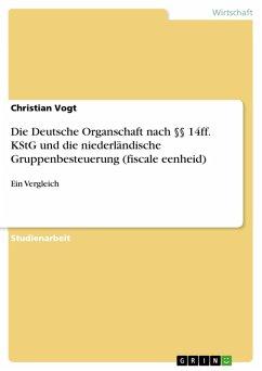 Die Deutsche Organschaft nach §§ 14ff. KStG und die niederländische Gruppenbesteuerung (fiscale eenheid) (eBook, PDF) - Vogt, Christian