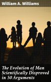 The Evolution of Man Scientifically Disproved in 50 Arguments (eBook, ePUB)