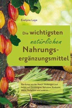 Die wichtigsten natürlichen Nahrungsergänzungsmittel - Laye, Evelyne