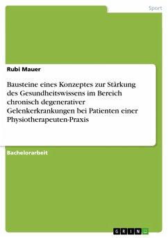 Bausteine eines Konzeptes zur Stärkung des Gesundheitswissens im Bereich chronisch degenerativer Gelenkerkrankungen bei Patienten einer Physiotherapeuten-Praxis (eBook, PDF)