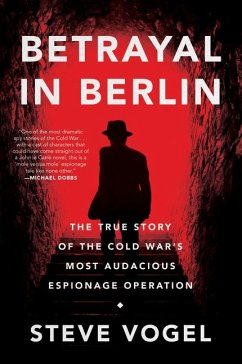 Betrayal in Berlin: The True Story of the Cold War's Most Audacious Espionage Operation - Vogel, Steve