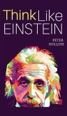 Think Like Einstein: Think Smarter, Creatively Solve Problems, and Sharpen Your Judgment. How to Develop a Logical Approach to Life and Ask