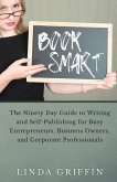 Book Smart: The Ninety-day Guide to Writing and Self-Publishing for Busy Entrepreneurs, Business Owners, and Corporate Professiona