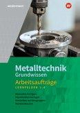 Metalltechnik Grundwissen. Lernfelder 1-4: Arbeitsaufträge