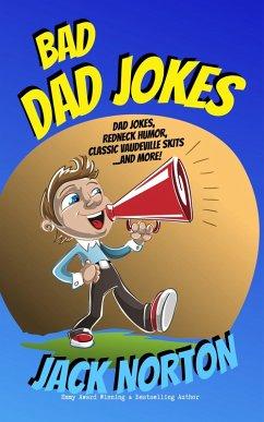 Bad Dad Jokes: Dad Jokes, Redneck Humor, Classic Vaudeville Skits and more! (eBook, ePUB) - Norton, Jack