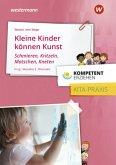 Kompetent erziehen. Kleine Kinder können Kunst - Schmieren, Kritzeln, Matschen, Kneten: Praxisband
