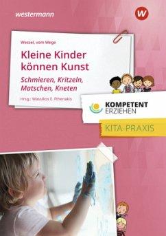 Kompetent erziehen. Kleine Kinder können Kunst - Schmieren, Kritzeln, Matschen, Kneten: Praxisband - Vom Wege, Brigitte;Wessel, Mechthild