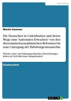 """Die Deutschen in Cisleithanien und deren Wege zum """"nationalen Erwachen"""" von den theresianisch-josephinischen Reformen bis zum Untergang der Habsburgermonarchie (eBook, PDF)"""