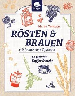 RÖSTEN & BRAUEN mit heimischen Pflanzen (eBook, ePUB) - Thaler, Heidi