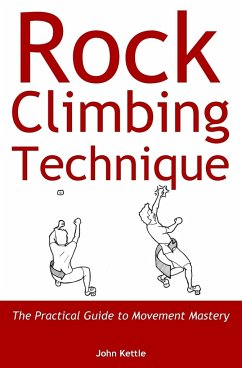 Rock Climbing Technique: The Practical Guide to Movement Mastery - Kettle, John