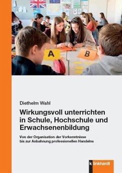 Wirkungsvoll unterrichten in Schule, Hochschule und Erwachsenenbildung - Wahl, Diethelm