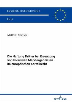 Die Haftung Dritter bei Erzeugung von kollusiven Marktergebnissen im europäischen Kartellrecht - Doetsch, Matthias