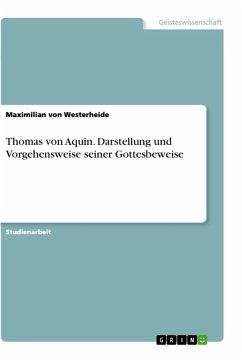 Thomas von Aquin. Darstellung und Vorgehensweise seiner Gottesbeweise