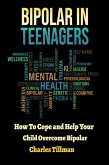 Bipolar In Teenagers - How to Cope and Help Your Child Overcome Bipolar (eBook, ePUB)