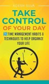 Take Control Of Your Day: 35 Time Management Habits & Techniques to Help Organize Your Life