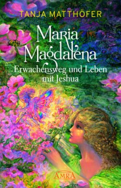 MARIA MAGDALENA - Erwachensweg und Leben mit Jeshua - Matthöfer, Tanja