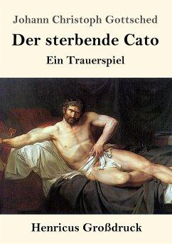 Der sterbende Cato (Großdruck): Ein Trauerspiel Johann Christoph Gottsched Author